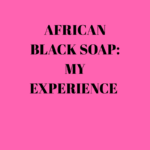 African black soap: My Experience using it!